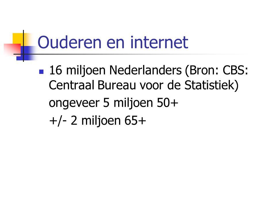 Ouderen en internet 16 miljoen Nederlanders (Bron: CBS: Centraal Bureau voor de Statistiek) ongeveer 5 miljoen 50+