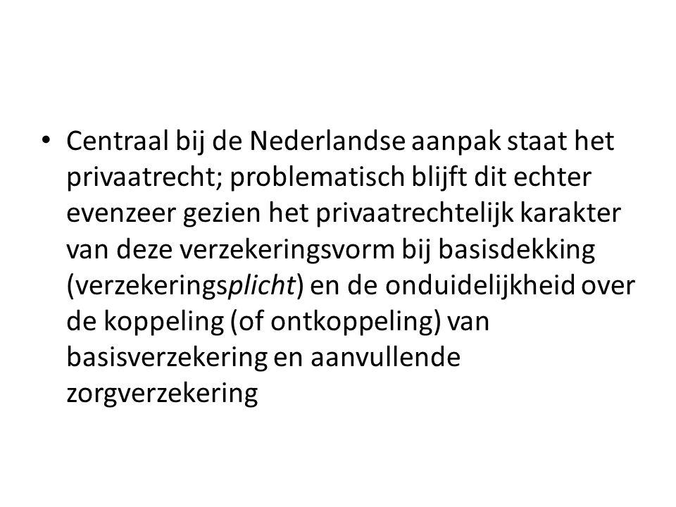 Centraal bij de Nederlandse aanpak staat het privaatrecht; problematisch blijft dit echter evenzeer gezien het privaatrechtelijk karakter van deze verzekeringsvorm bij basisdekking (verzekeringsplicht) en de onduidelijkheid over de koppeling (of ontkoppeling) van basisverzekering en aanvullende zorgverzekering