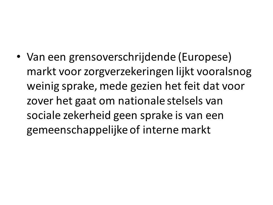 Van een grensoverschrijdende (Europese) markt voor zorgverzekeringen lijkt vooralsnog weinig sprake, mede gezien het feit dat voor zover het gaat om nationale stelsels van sociale zekerheid geen sprake is van een gemeenschappelijke of interne markt