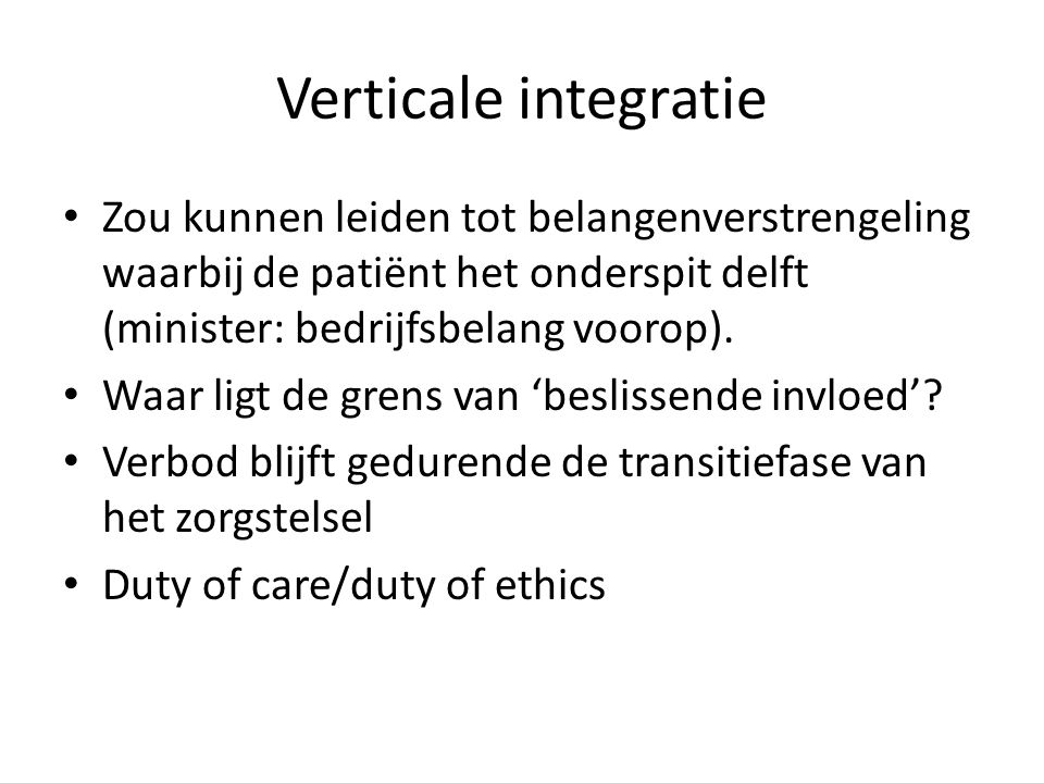 Verticale integratie Zou kunnen leiden tot belangenverstrengeling waarbij de patiënt het onderspit delft (minister: bedrijfsbelang voorop).