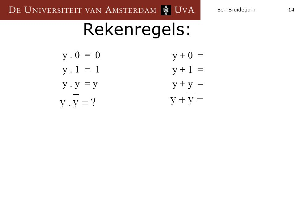Rekenregels: y . 0 = 0 y + 0 = y . 1 = 1 y + 1 = y . y = y y + y =