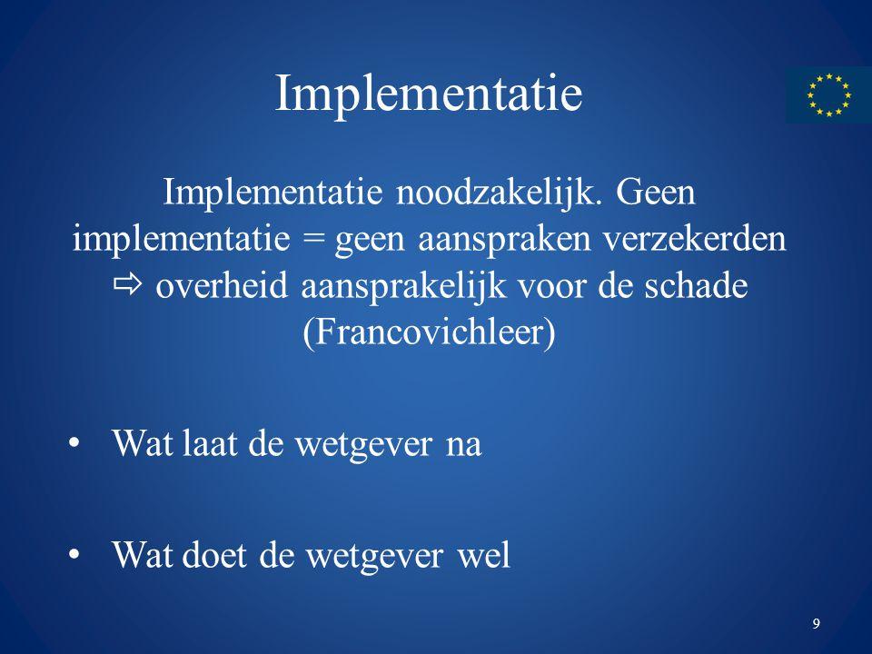 Implementatie Implementatie noodzakelijk. Geen implementatie = geen aanspraken verzekerden  overheid aansprakelijk voor de schade (Francovichleer)