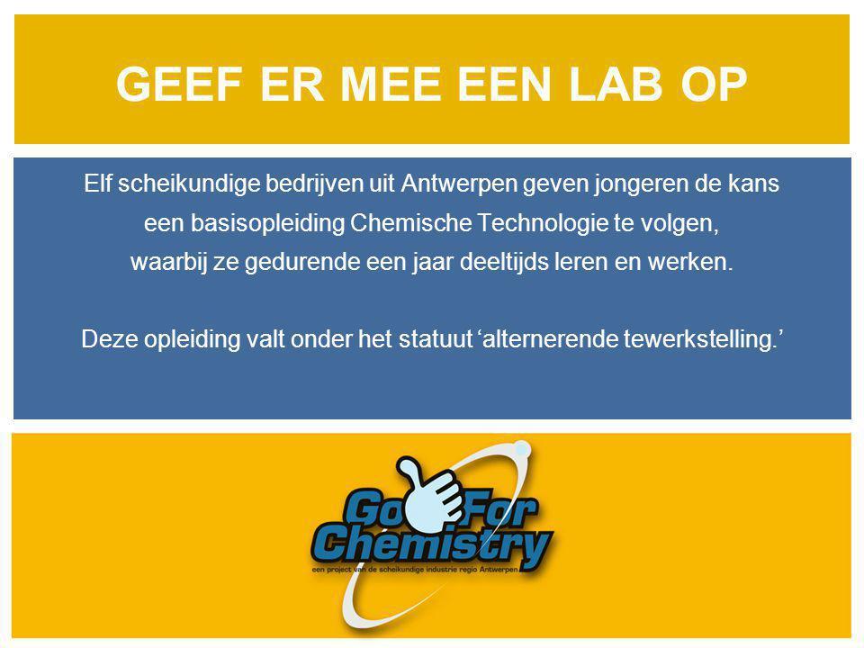 GEEF ER MEE EEN LAB OP Elf scheikundige bedrijven uit Antwerpen geven jongeren de kans. een basisopleiding Chemische Technologie te volgen,
