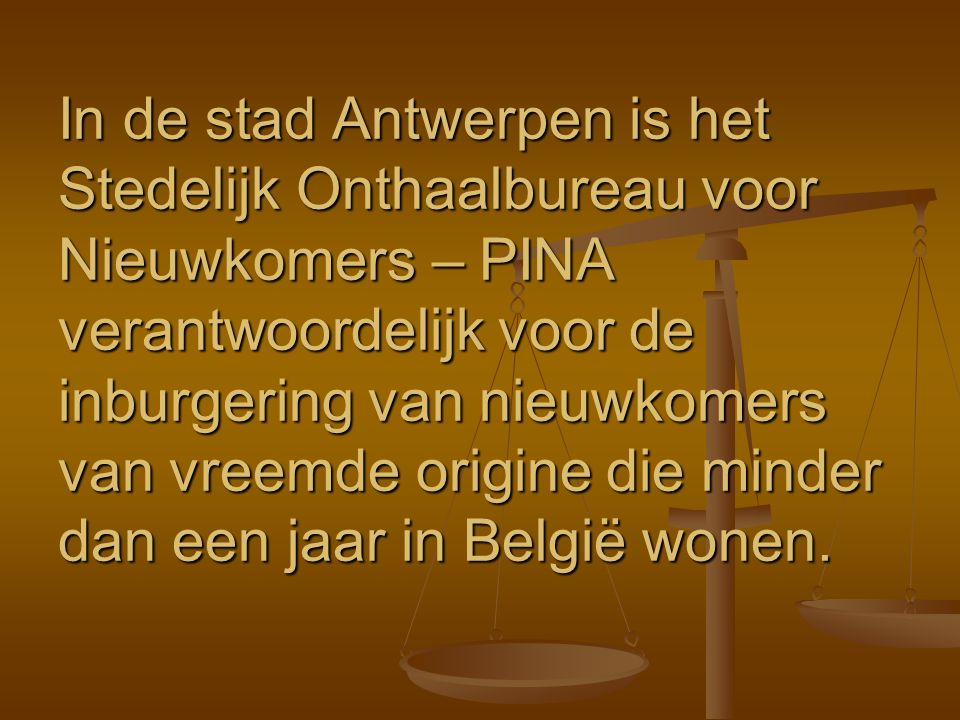 In de stad Antwerpen is het Stedelijk Onthaalbureau voor Nieuwkomers – PINA verantwoordelijk voor de inburgering van nieuwkomers van vreemde origine die minder dan een jaar in België wonen.