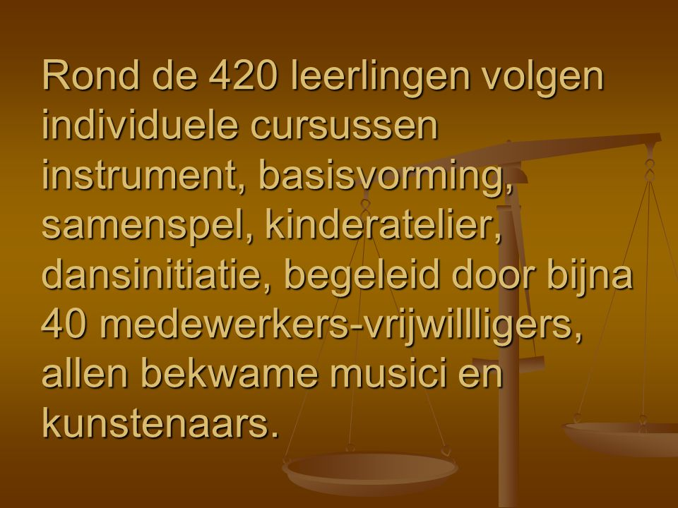Rond de 420 leerlingen volgen individuele cursussen instrument, basisvorming, samenspel, kinderatelier, dansinitiatie, begeleid door bijna 40 medewerkers-vrijwillligers, allen bekwame musici en kunstenaars.