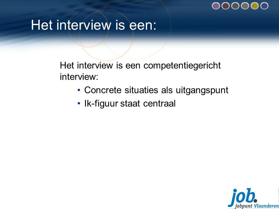 Het interview is een: Het interview is een competentiegericht interview: Concrete situaties als uitgangspunt.