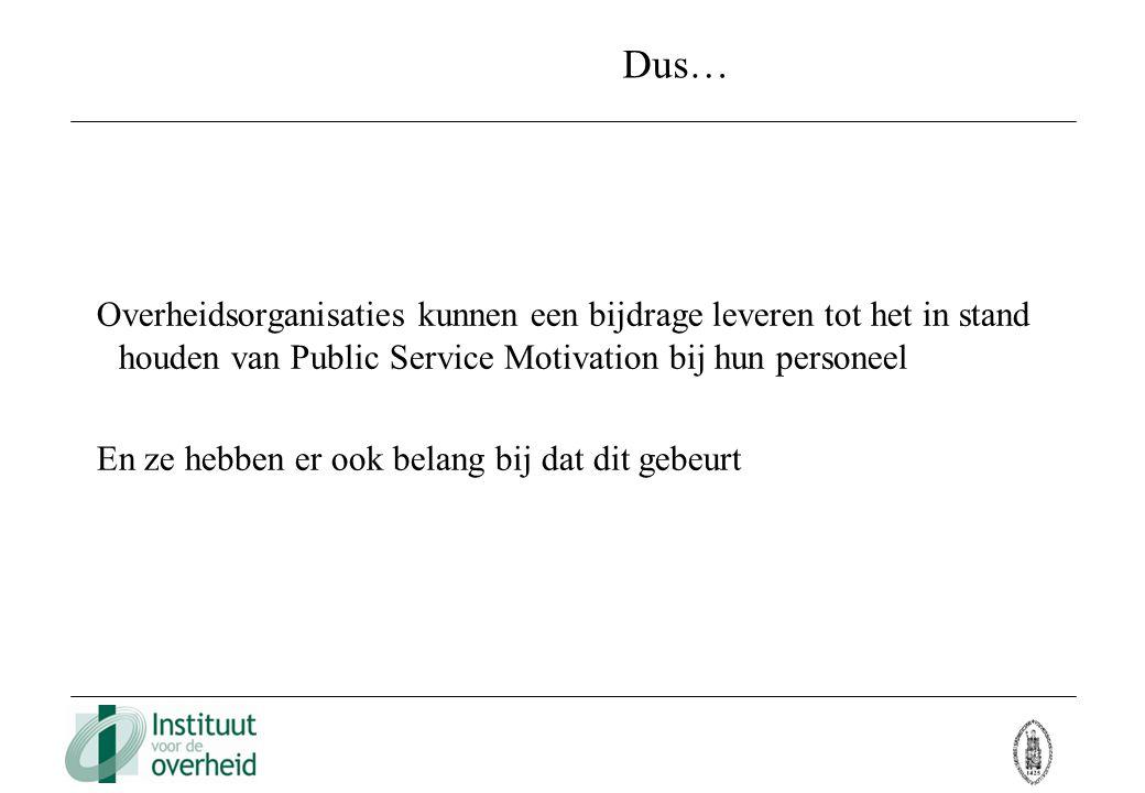Dus… Overheidsorganisaties kunnen een bijdrage leveren tot het in stand houden van Public Service Motivation bij hun personeel.