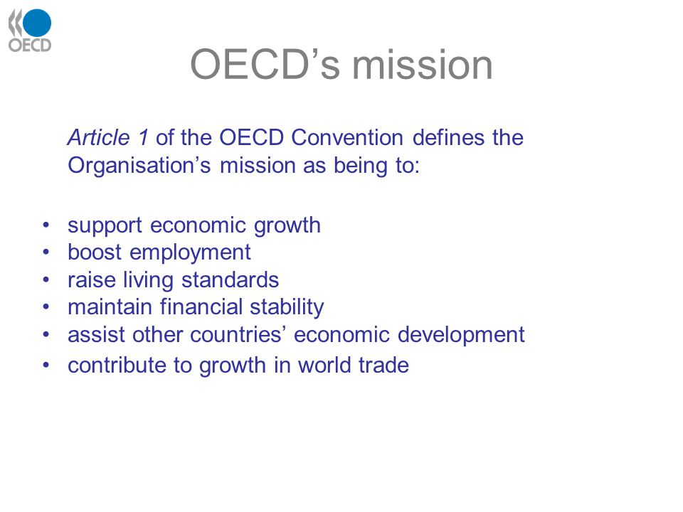 OECD's mission Article 1 of the OECD Convention defines the Organisation's mission as being to: support economic growth.