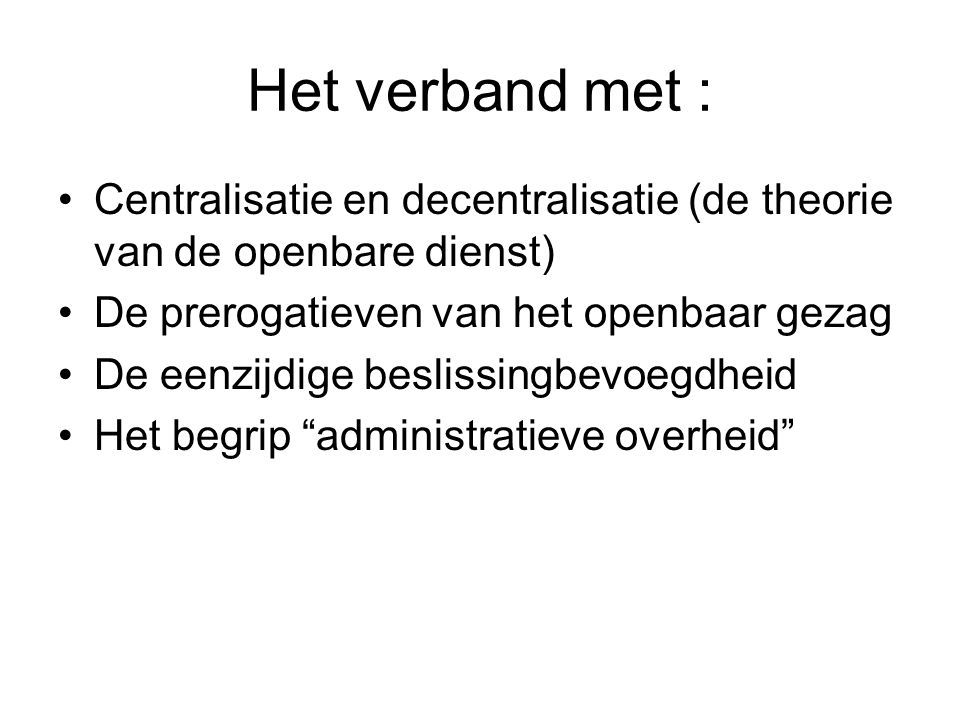Het verband met : Centralisatie en decentralisatie (de theorie van de openbare dienst) De prerogatieven van het openbaar gezag.