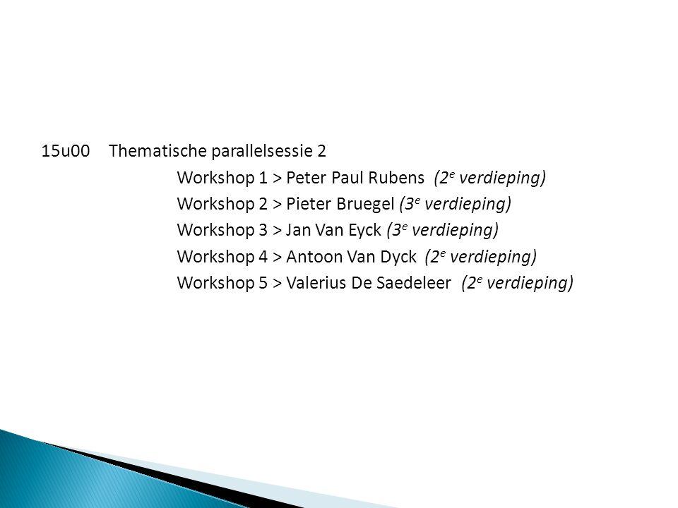 15u00 Thematische parallelsessie 2 Workshop 1 > Peter Paul Rubens (2e verdieping) Workshop 2 > Pieter Bruegel (3e verdieping) Workshop 3 > Jan Van Eyck (3e verdieping) Workshop 4 > Antoon Van Dyck (2e verdieping) Workshop 5 > Valerius De Saedeleer (2e verdieping)