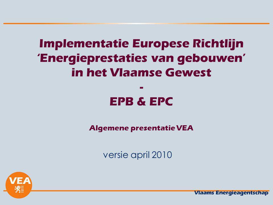 versie april 2010 Implementatie Europese Richtlijn 'Energieprestaties van gebouwen' in het Vlaamse Gewest - EPB & EPC Algemene presentatie VEA.
