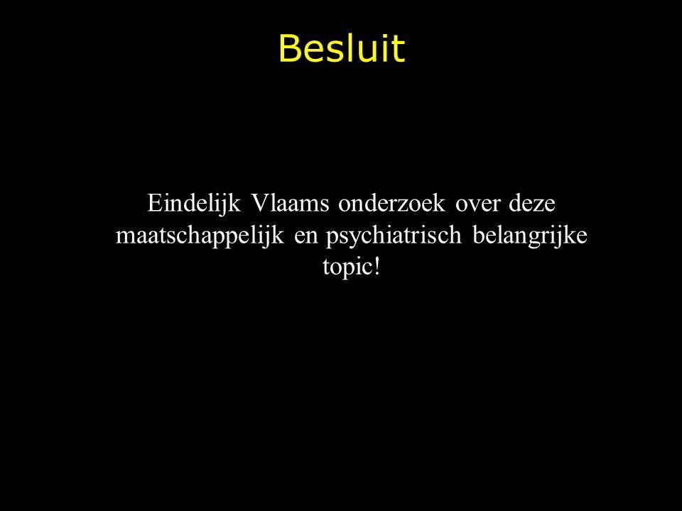 Besluit Eindelijk Vlaams onderzoek over deze maatschappelijk en psychiatrisch belangrijke topic!