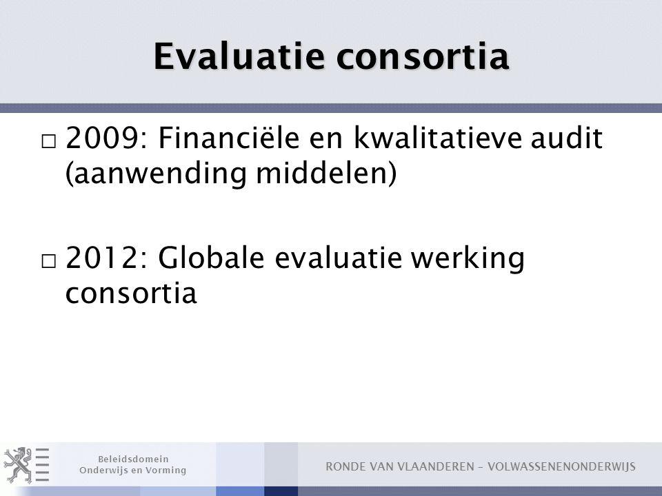 Evaluatie consortia 2009: Financiële en kwalitatieve audit (aanwending middelen) 2012: Globale evaluatie werking consortia.