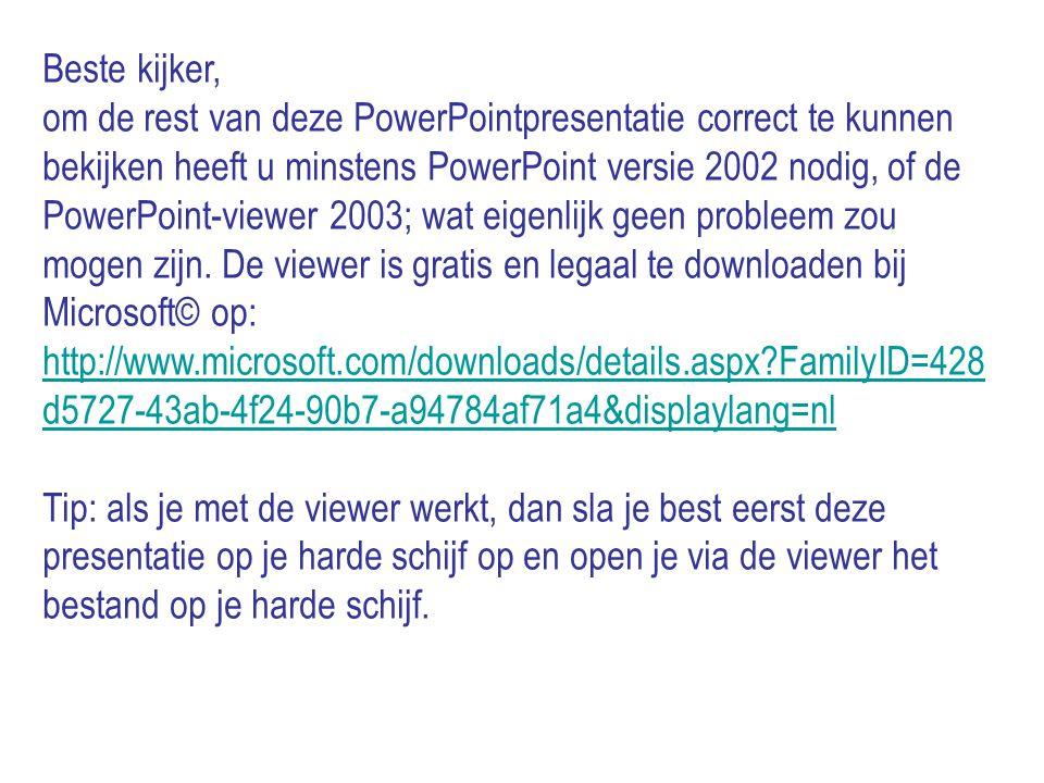 Beste kijker, om de rest van deze PowerPointpresentatie correct te kunnen bekijken heeft u minstens PowerPoint versie 2002 nodig, of de PowerPoint-viewer 2003; wat eigenlijk geen probleem zou mogen zijn.