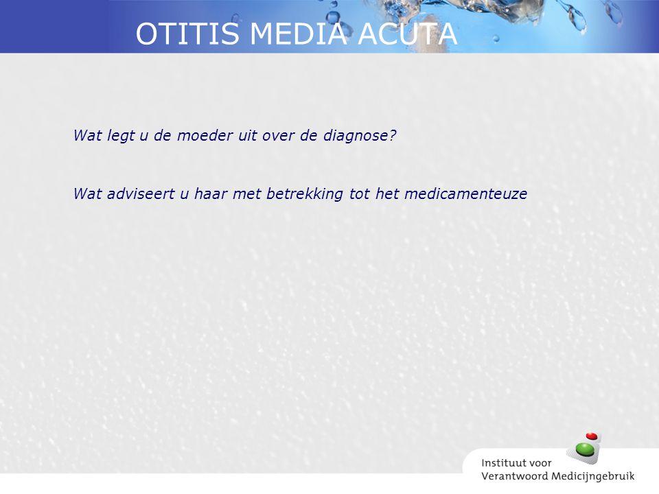 OTITIS MEDIA ACUTA Wat legt u de moeder uit over de diagnose