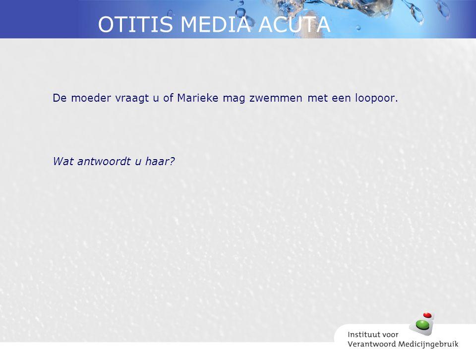 OTITIS MEDIA ACUTA De moeder vraagt u of Marieke mag zwemmen met een loopoor. Wat antwoordt u haar