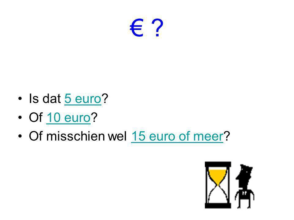 € Is dat 5 euro Of 10 euro Of misschien wel 15 euro of meer