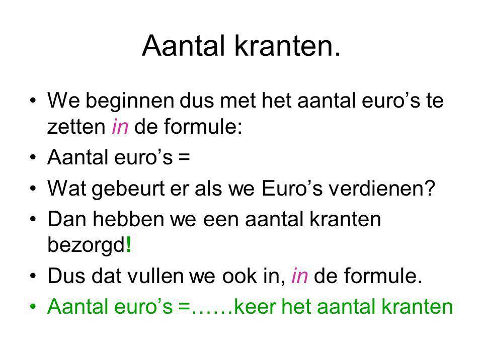 Aantal kranten. We beginnen dus met het aantal euro's te zetten in de formule: Aantal euro's = Wat gebeurt er als we Euro's verdienen