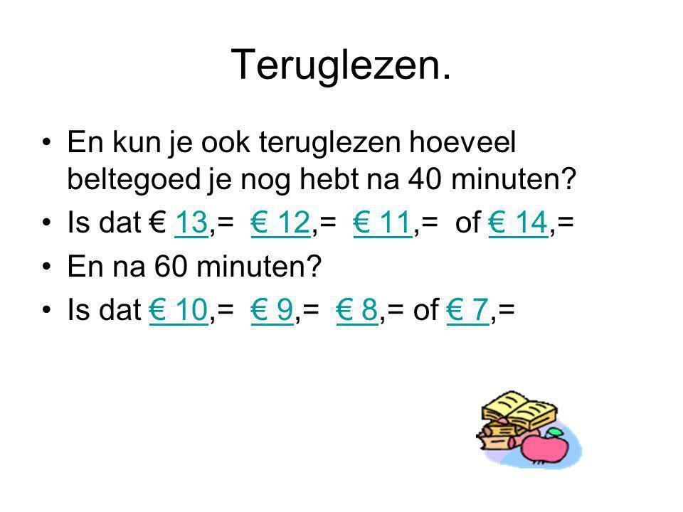 Teruglezen. En kun je ook teruglezen hoeveel beltegoed je nog hebt na 40 minuten Is dat € 13,= € 12,= € 11,= of € 14,=