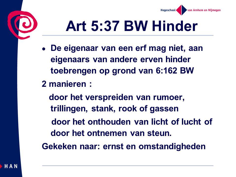 Art 5:37 BW Hinder De eigenaar van een erf mag niet, aan eigenaars van andere erven hinder toebrengen op grond van 6:162 BW.