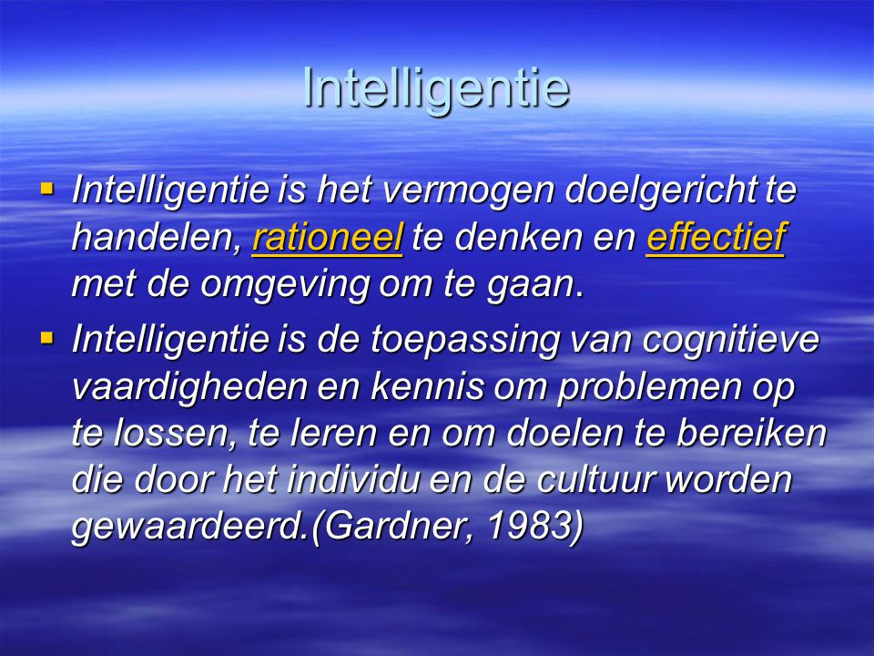 Intelligentie Intelligentie is het vermogen doelgericht te handelen, rationeel te denken en effectief met de omgeving om te gaan.