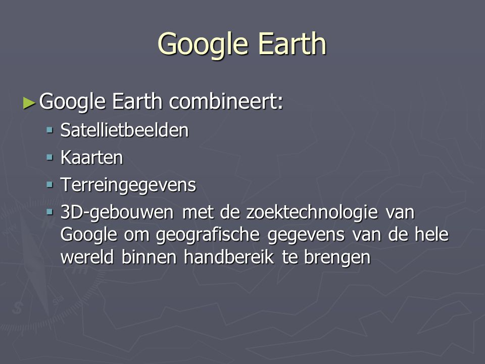Google Earth Google Earth combineert: Satellietbeelden Kaarten