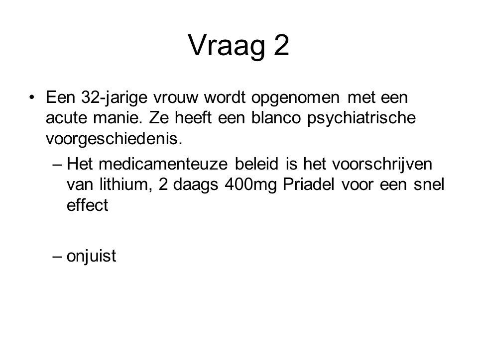Vraag 2 Een 32-jarige vrouw wordt opgenomen met een acute manie. Ze heeft een blanco psychiatrische voorgeschiedenis.