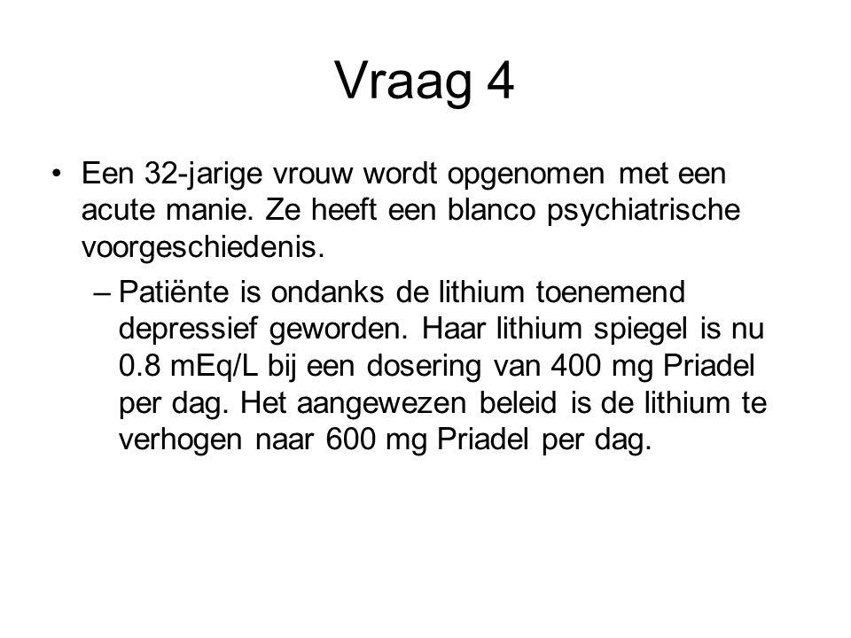 Vraag 4 Een 32-jarige vrouw wordt opgenomen met een acute manie. Ze heeft een blanco psychiatrische voorgeschiedenis.