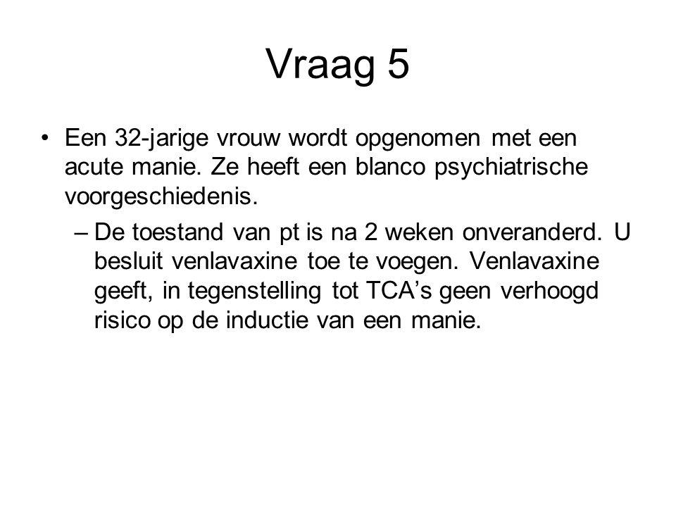 Vraag 5 Een 32-jarige vrouw wordt opgenomen met een acute manie. Ze heeft een blanco psychiatrische voorgeschiedenis.
