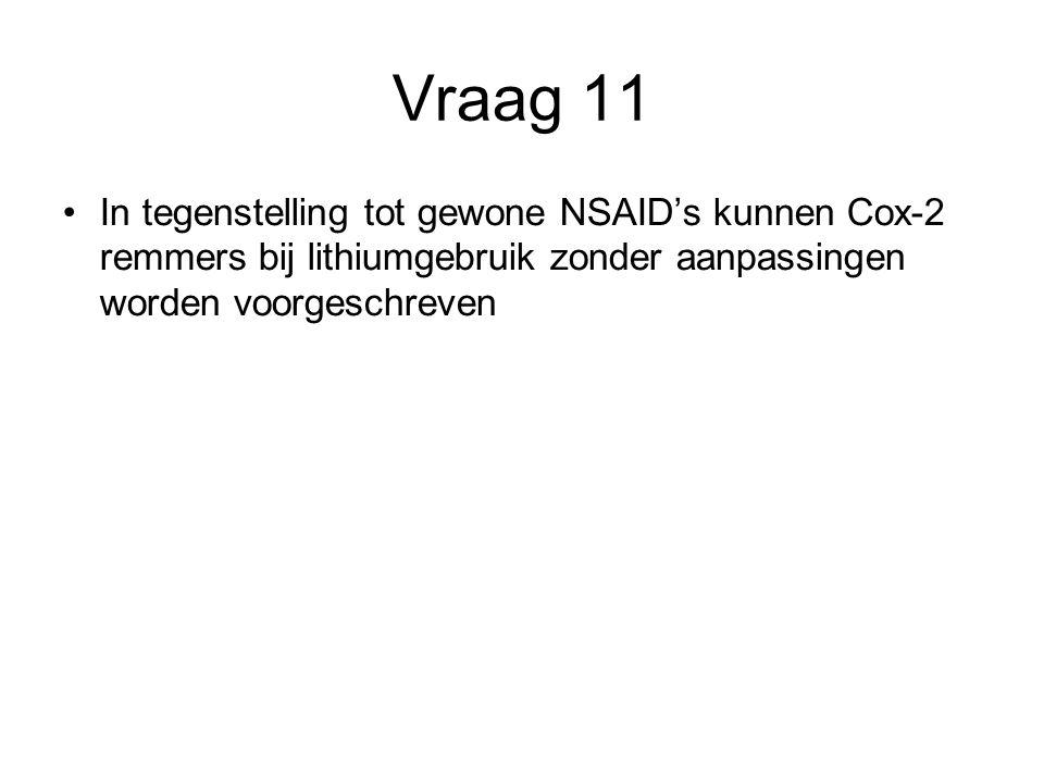 Vraag 11 In tegenstelling tot gewone NSAID's kunnen Cox-2 remmers bij lithiumgebruik zonder aanpassingen worden voorgeschreven.