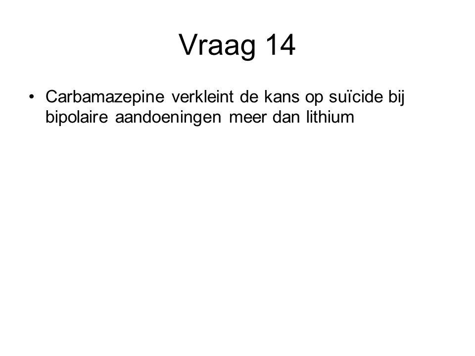 Vraag 14 Carbamazepine verkleint de kans op suïcide bij bipolaire aandoeningen meer dan lithium