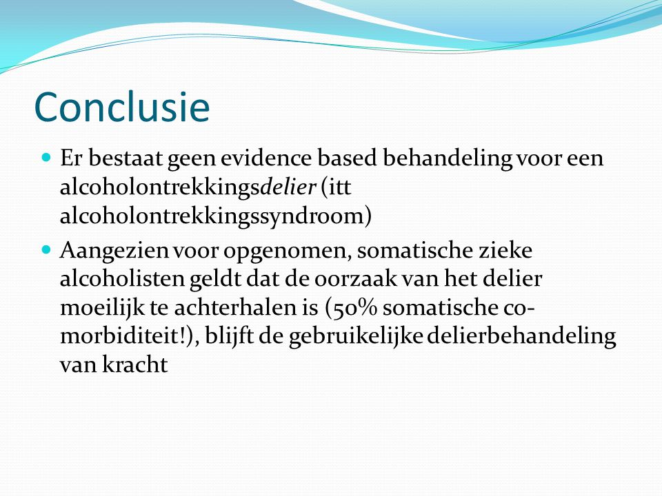 Conclusie Er bestaat geen evidence based behandeling voor een alcoholontrekkingsdelier (itt alcoholontrekkingssyndroom)