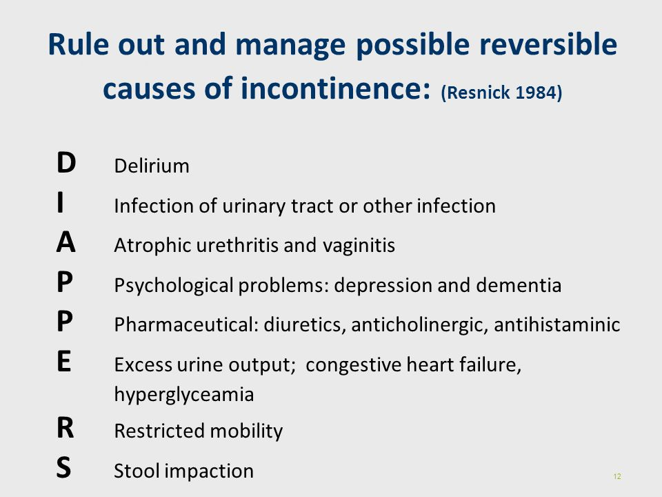 Rule out and manage possible reversible causes of incontinence: (Resnick 1984)