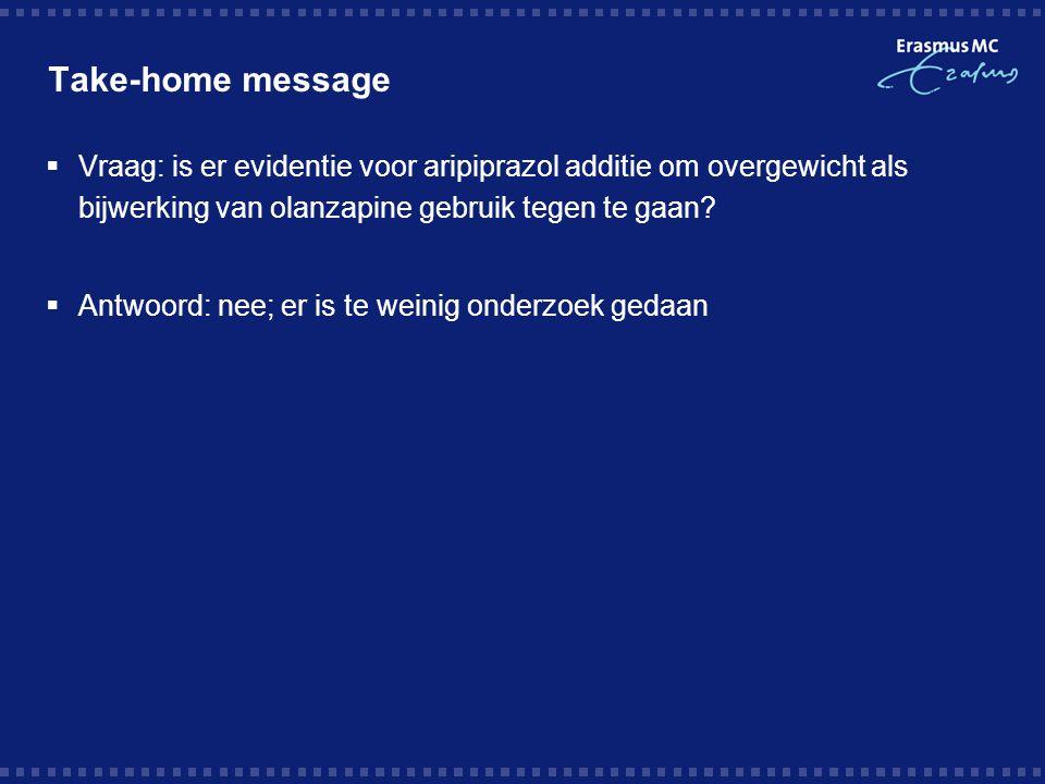 Take-home message Vraag: is er evidentie voor aripiprazol additie om overgewicht als bijwerking van olanzapine gebruik tegen te gaan