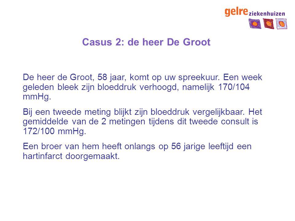 Casus 2: de heer De Groot De heer de Groot, 58 jaar, komt op uw spreekuur. Een week geleden bleek zijn bloeddruk verhoogd, namelijk 170/104 mmHg.