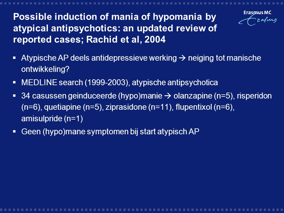 Possible induction of mania of hypomania by atypical antipsychotics: an updated review of reported cases; Rachid et al, 2004