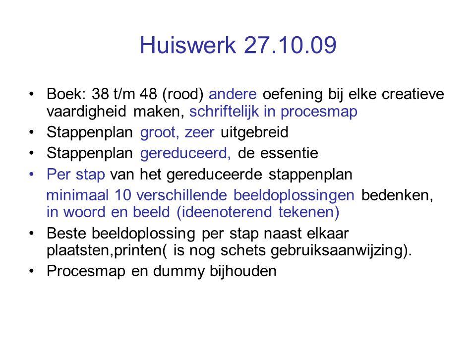 Huiswerk 27.10.09 Boek: 38 t/m 48 (rood) andere oefening bij elke creatieve vaardigheid maken, schriftelijk in procesmap.