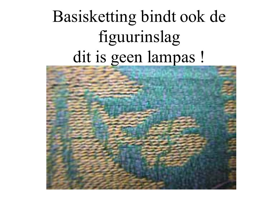 Basisketting bindt ook de figuurinslag dit is geen lampas !