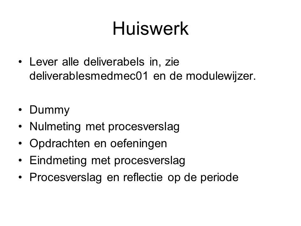 Huiswerk Lever alle deliverabels in, zie deliverablesmedmec01 en de modulewijzer. Dummy. Nulmeting met procesverslag.