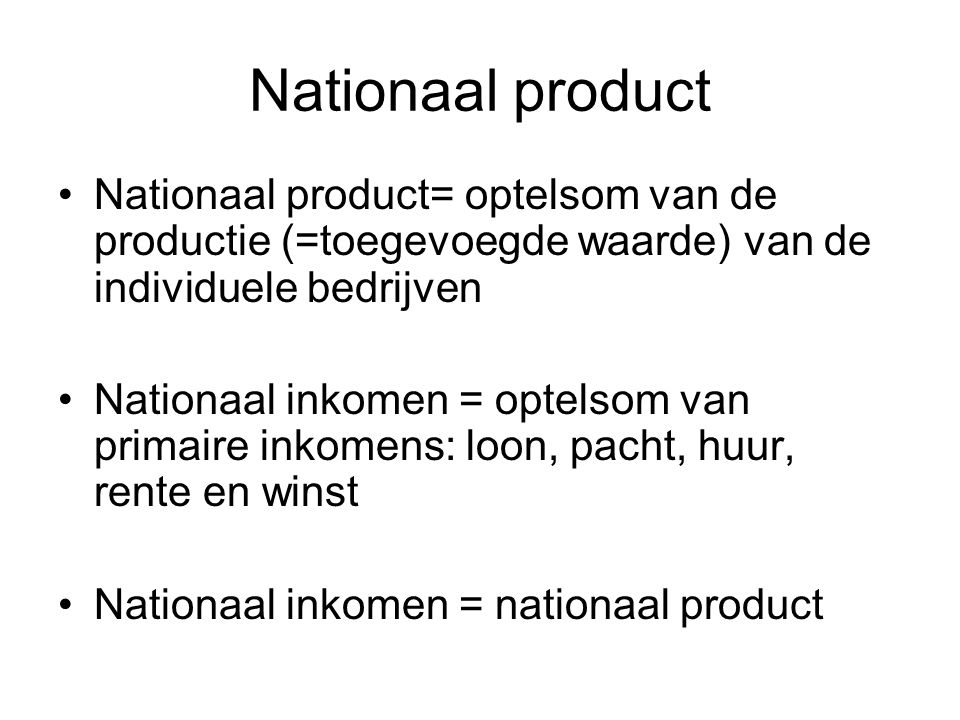 Nationaal product Nationaal product= optelsom van de productie (=toegevoegde waarde) van de individuele bedrijven.