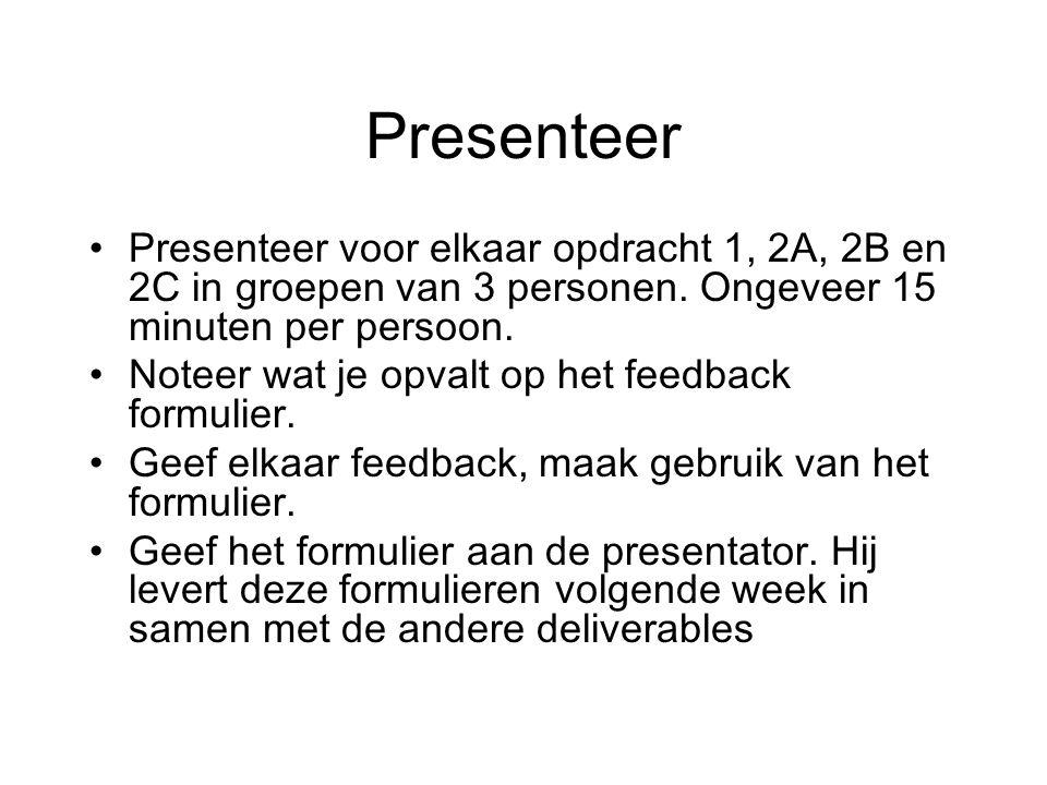 Presenteer Presenteer voor elkaar opdracht 1, 2A, 2B en 2C in groepen van 3 personen. Ongeveer 15 minuten per persoon.