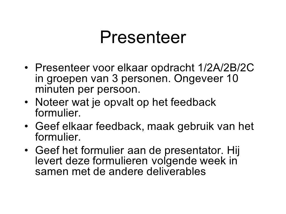 Presenteer Presenteer voor elkaar opdracht 1/2A/2B/2C in groepen van 3 personen. Ongeveer 10 minuten per persoon.