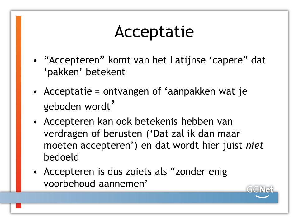 Acceptatie Accepteren komt van het Latijnse 'capere dat 'pakken' betekent. Acceptatie = ontvangen of 'aanpakken wat je geboden wordt'