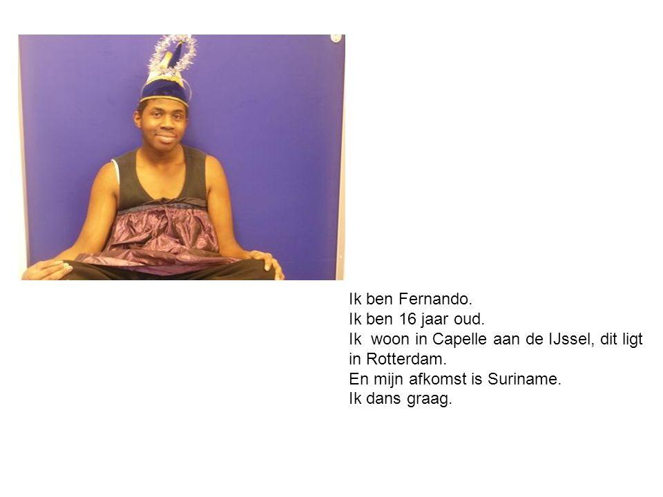 Ik ben Fernando. Ik ben 16 jaar oud. Ik woon in Capelle aan de IJssel, dit ligt. in Rotterdam. En mijn afkomst is Suriname.