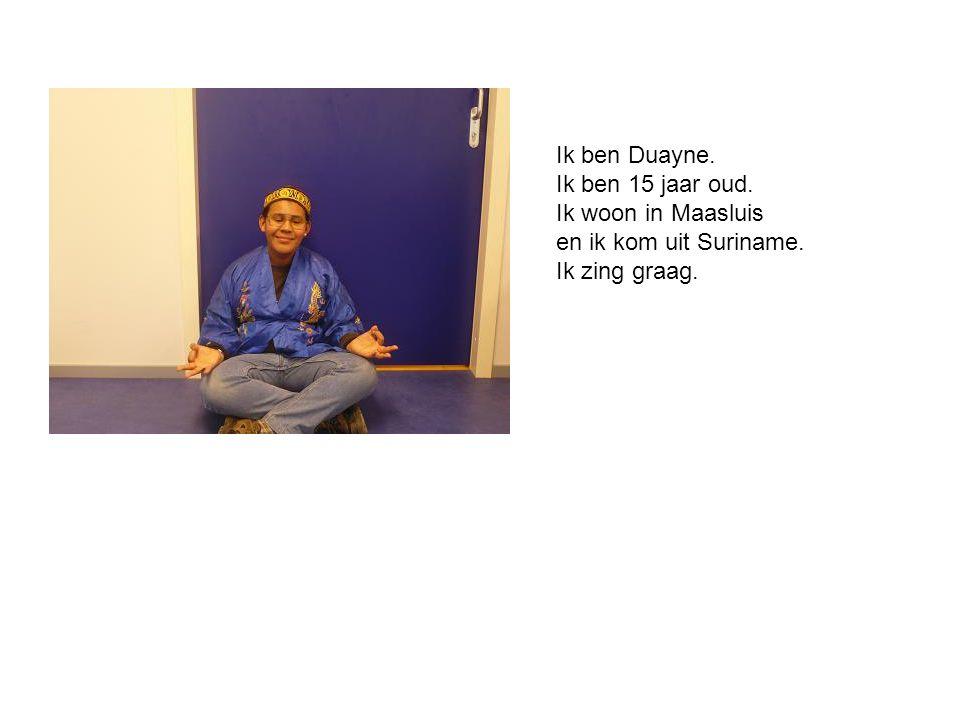 Ik ben Duayne. Ik ben 15 jaar oud. Ik woon in Maasluis en ik kom uit Suriname. Ik zing graag.