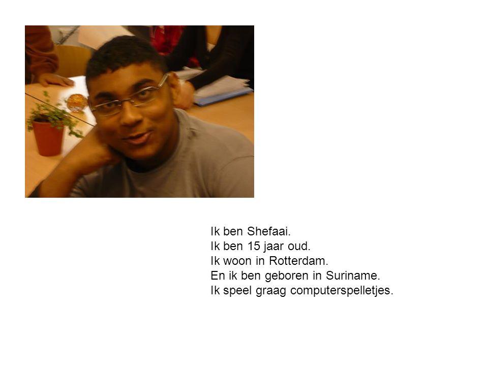 Ik ben Shefaai. Ik ben 15 jaar oud. Ik woon in Rotterdam.