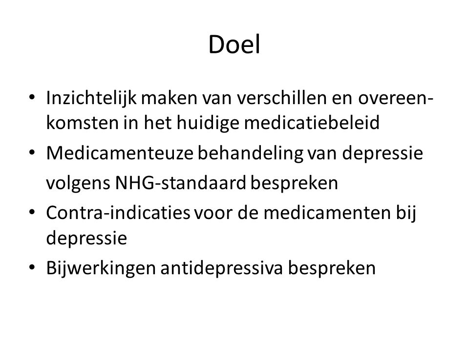Doel Inzichtelijk maken van verschillen en overeen-komsten in het huidige medicatiebeleid. Medicamenteuze behandeling van depressie.