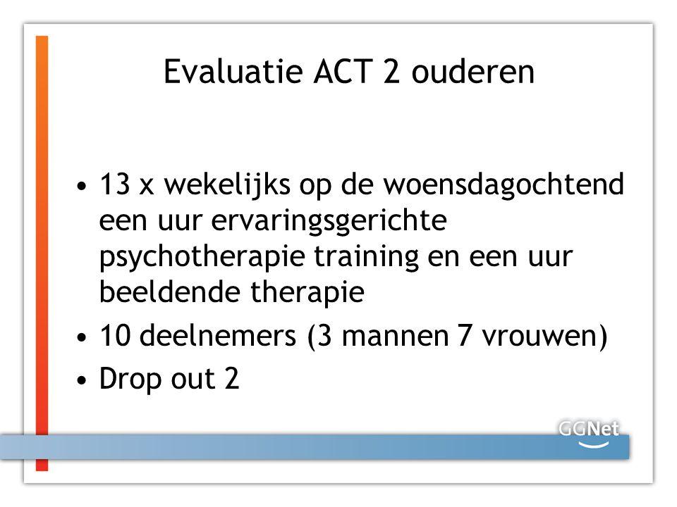 Evaluatie ACT 2 ouderen 13 x wekelijks op de woensdagochtend een uur ervaringsgerichte psychotherapie training en een uur beeldende therapie.