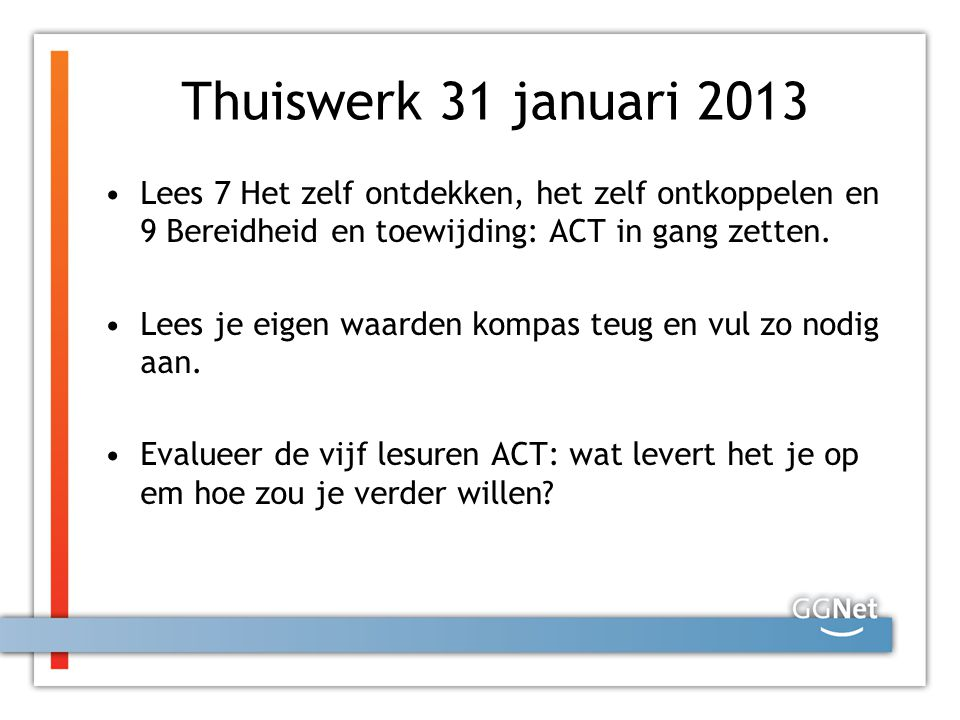 Thuiswerk 31 januari 2013 Lees 7 Het zelf ontdekken, het zelf ontkoppelen en 9 Bereidheid en toewijding: ACT in gang zetten.