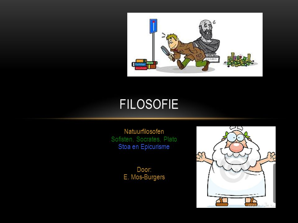 FIlosofie Natuurfilosofen Sofisten, Socrates, Plato Stoa en Epicurisme Door: E. Mos-Burgers